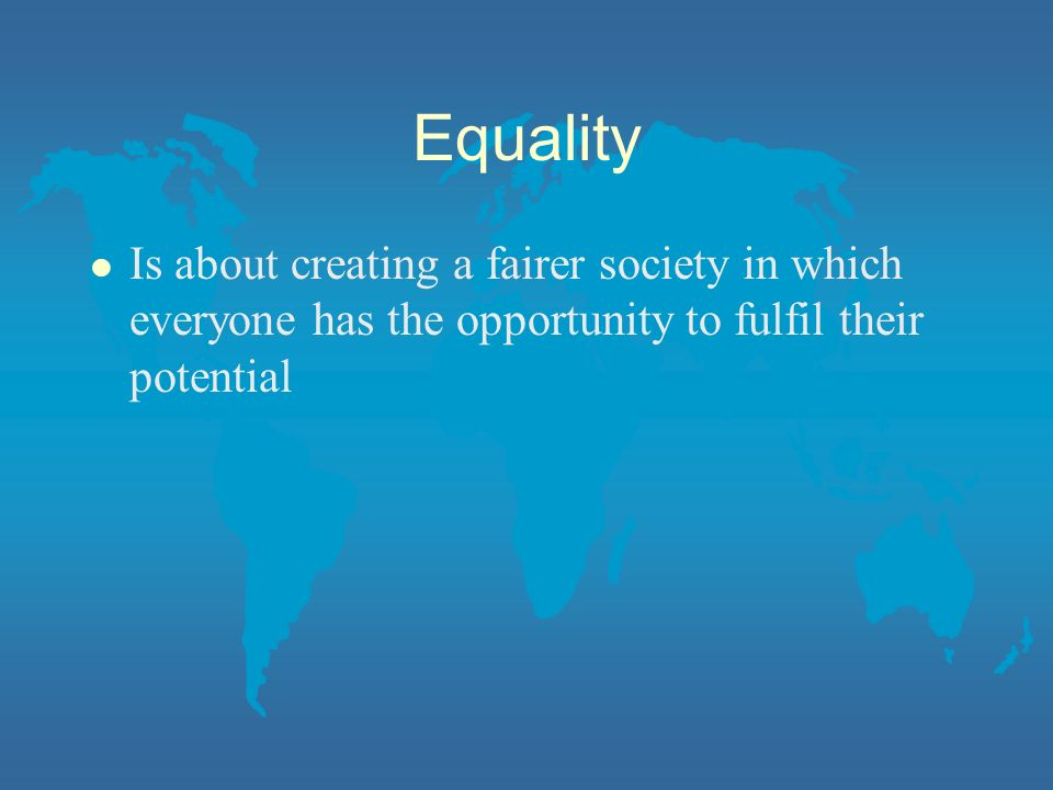 Equality Is about creating a fairer society in which everyone has the opportunity to fulfil their potential.
