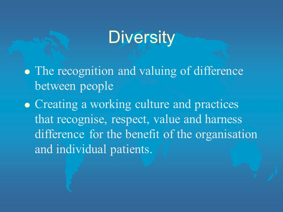 Diversity The recognition and valuing of difference between people