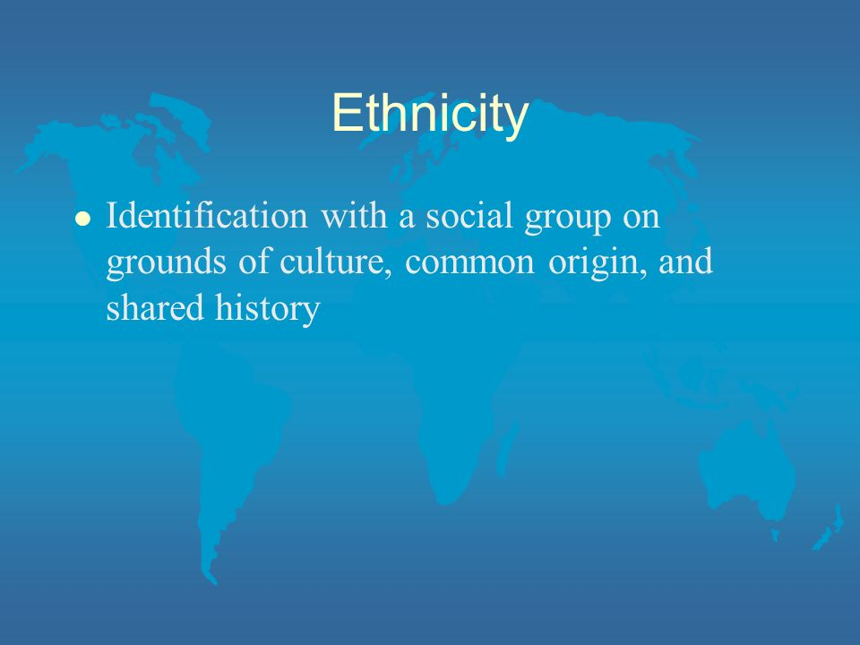 Ethnicity Identification with a social group on grounds of culture, common origin, and shared history.