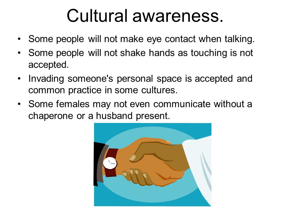 Cultural awareness. Some people will not make eye contact when talking. Some people will not shake hands as touching is not accepted.