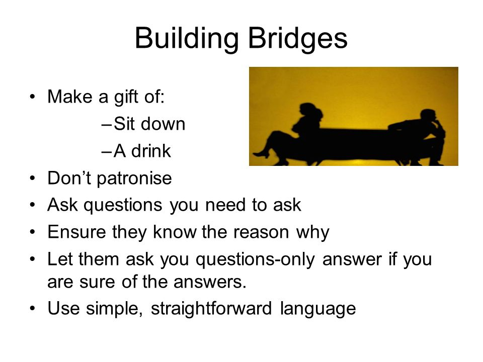 Building Bridges Make a gift of: Sit down A drink Don't patronise