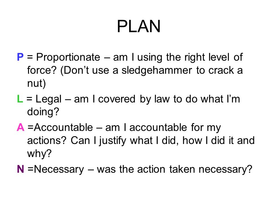 PLAN P = Proportionate – am I using the right level of force (Don't use a sledgehammer to crack a nut)