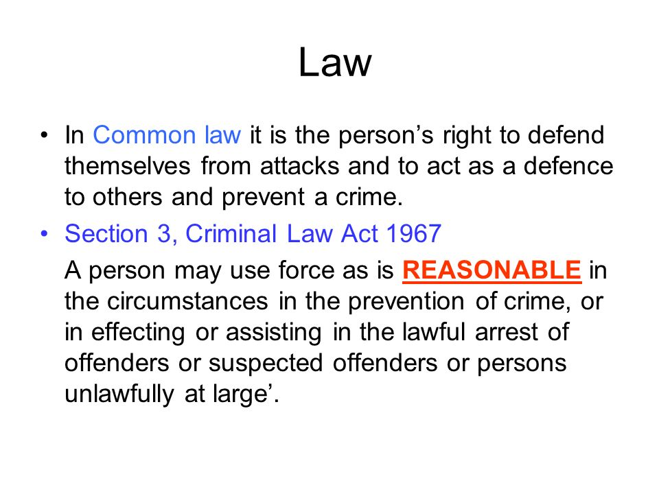 Law In Common law it is the person's right to defend themselves from attacks and to act as a defence to others and prevent a crime.