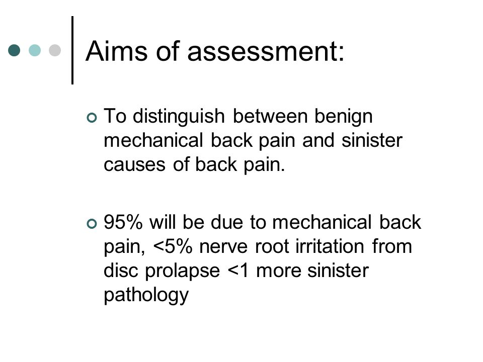 Aims of assessment: To distinguish between benign mechanical back pain and sinister causes of back pain.