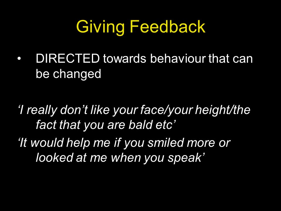 Giving Feedback DIRECTED towards behaviour that can be changed
