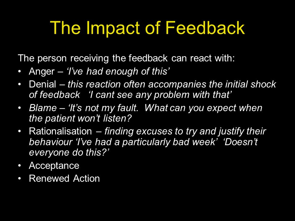 The Impact of Feedback The person receiving the feedback can react with: Anger – 'I've had enough of this'
