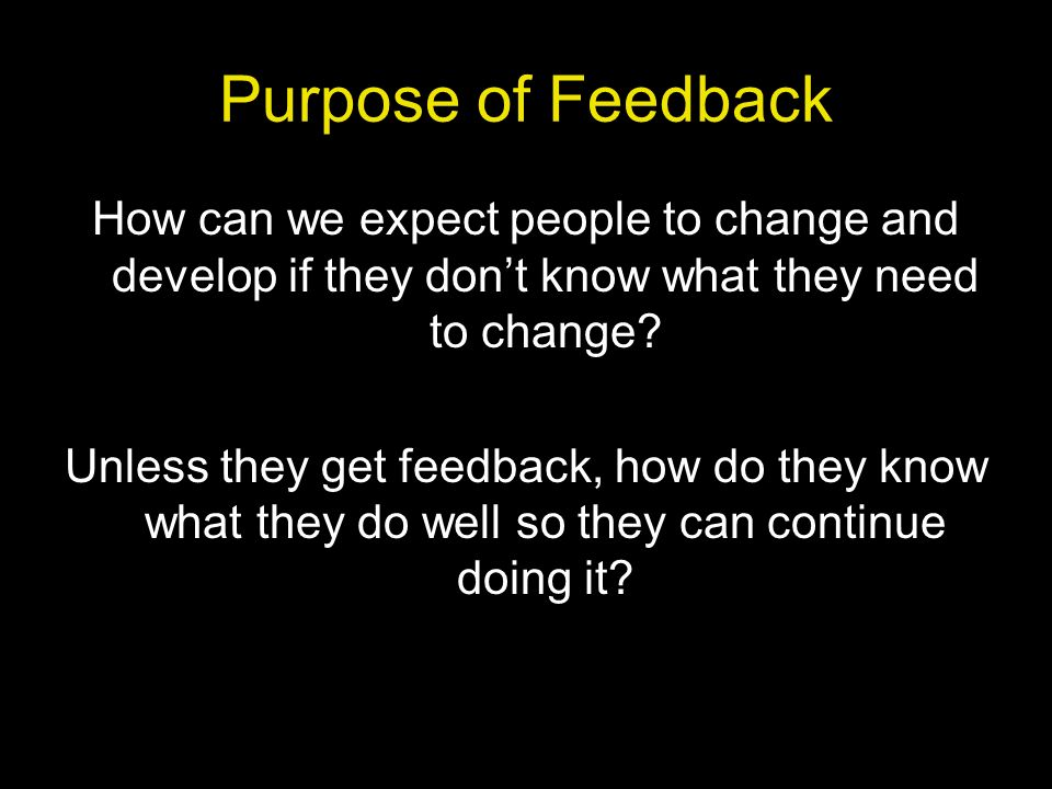 Purpose of Feedback How can we expect people to change and develop if they don't know what they need to change