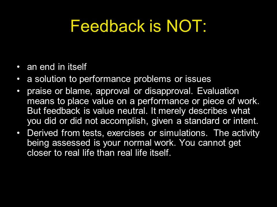 Feedback is NOT: an end in itself
