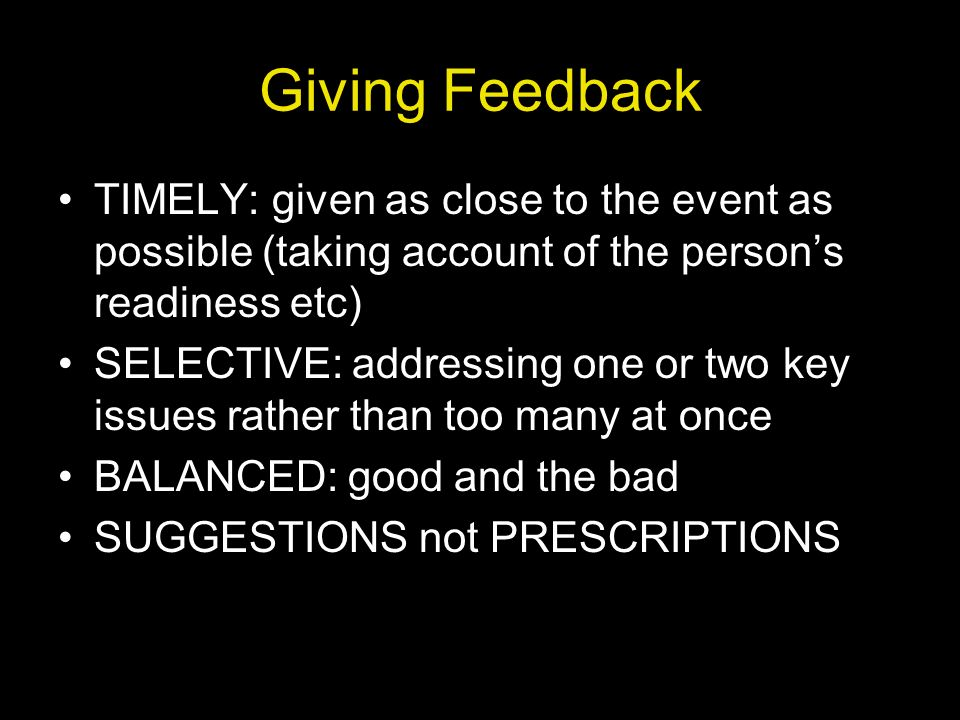 Giving Feedback TIMELY: given as close to the event as possible (taking account of the person's readiness etc)