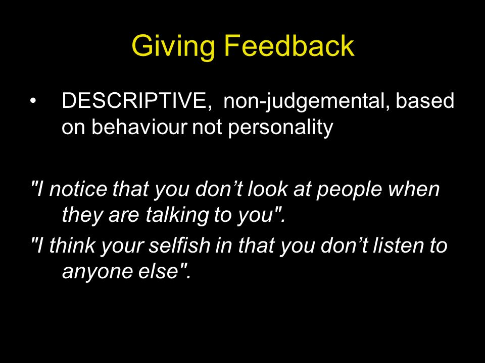 Giving Feedback DESCRIPTIVE, non-judgemental, based on behaviour not personality.