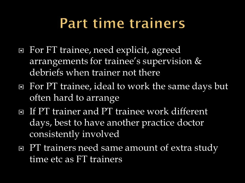 Part time trainers For FT trainee, need explicit, agreed arrangements for trainee's supervision & debriefs when trainer not there.
