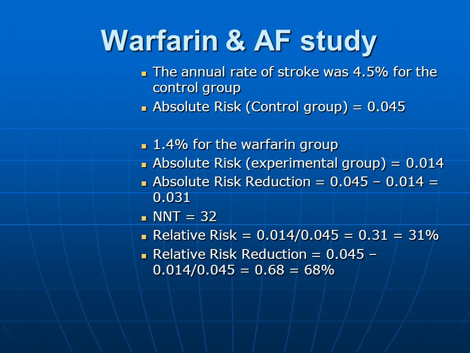 Warfarin & AF study The annual rate of stroke was 4.5% for the control group. Absolute Risk (Control group) = 0.045.