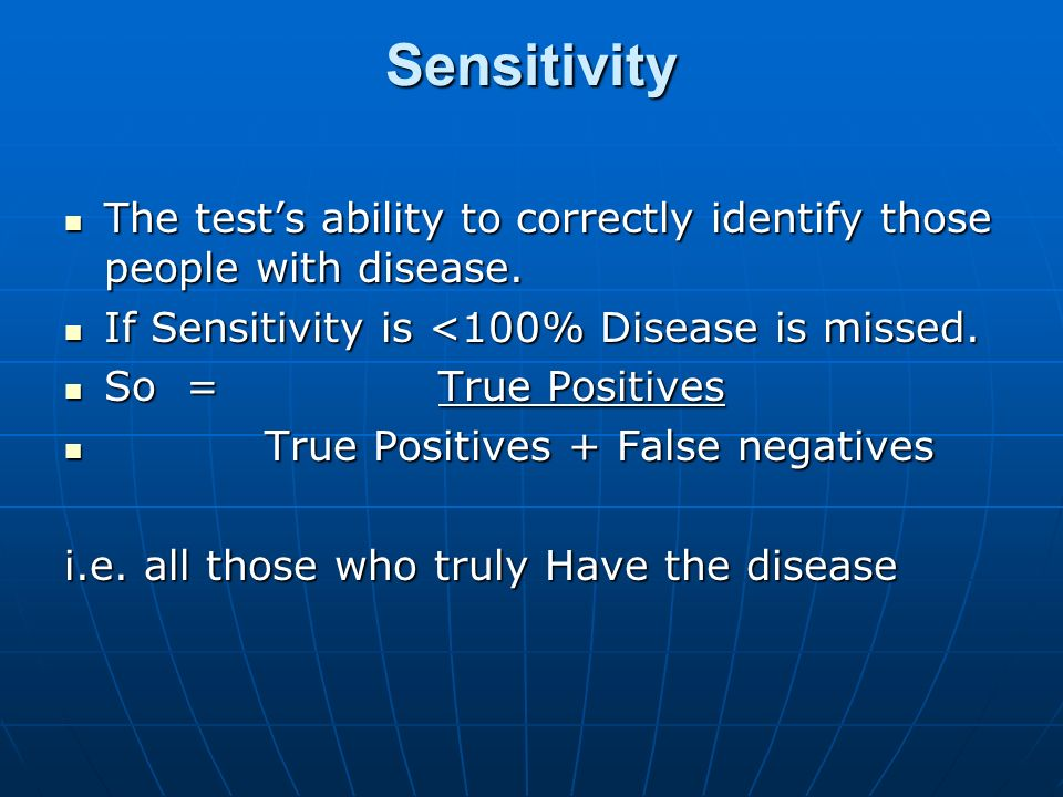 Sensitivity The test's ability to correctly identify those people with disease. If Sensitivity is <100% Disease is missed.