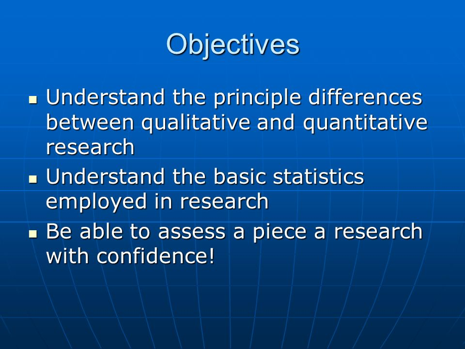 Objectives Understand the principle differences between qualitative and quantitative research. Understand the basic statistics employed in research.