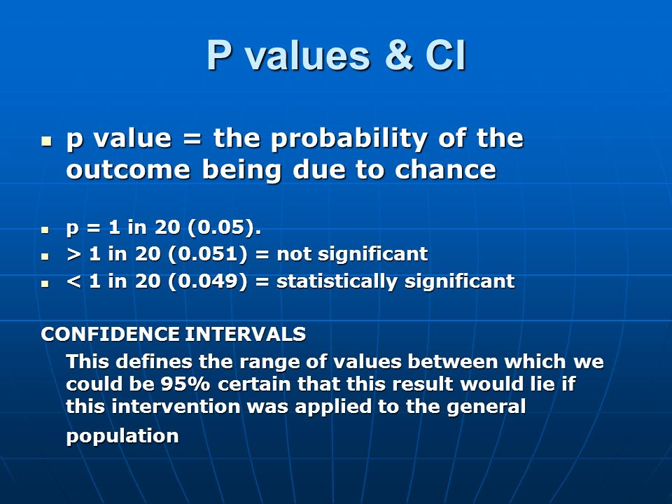 P values & CI p value = the probability of the outcome being due to chance. p = 1 in 20 (0.05). > 1 in 20 (0.051) = not significant.