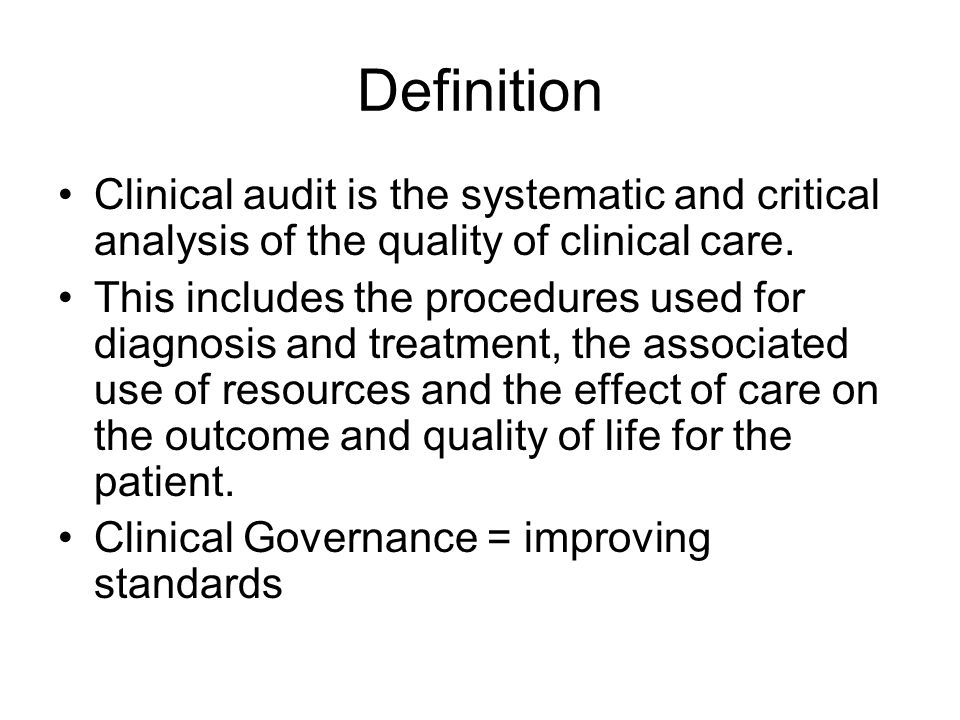 Definition Clinical audit is the systematic and critical analysis of the quality of clinical care.