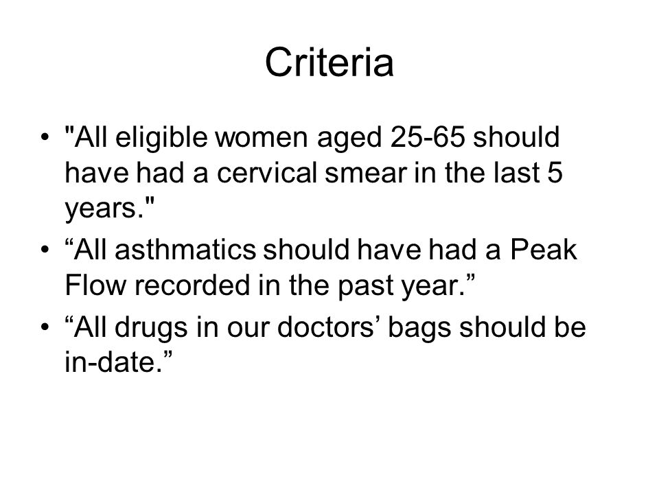 Criteria All eligible women aged 25-65 should have had a cervical smear in the last 5 years.
