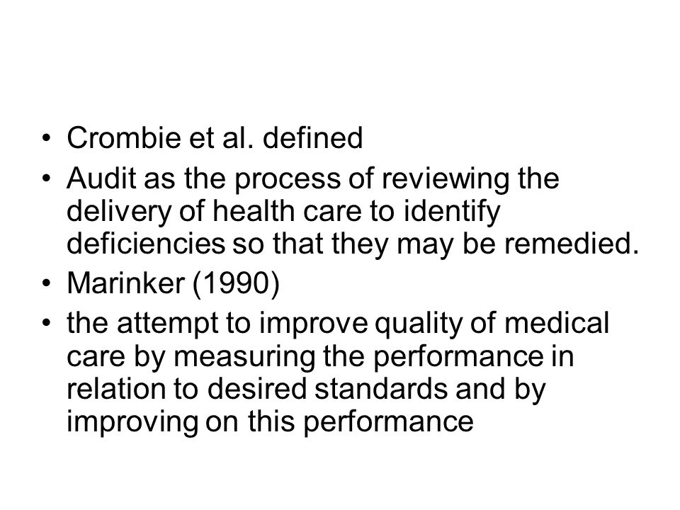 Crombie et al. defined Audit as the process of reviewing the delivery of health care to identify deficiencies so that they may be remedied.