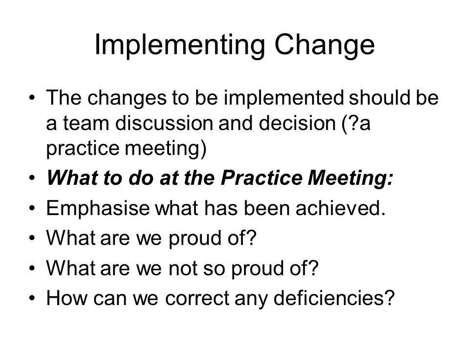 Implementing Change The changes to be implemented should be a team discussion and decision ( a practice meeting)