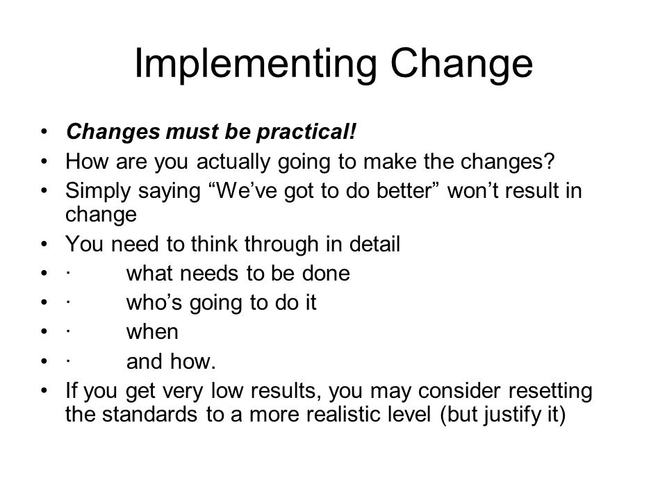 Implementing Change Changes must be practical!