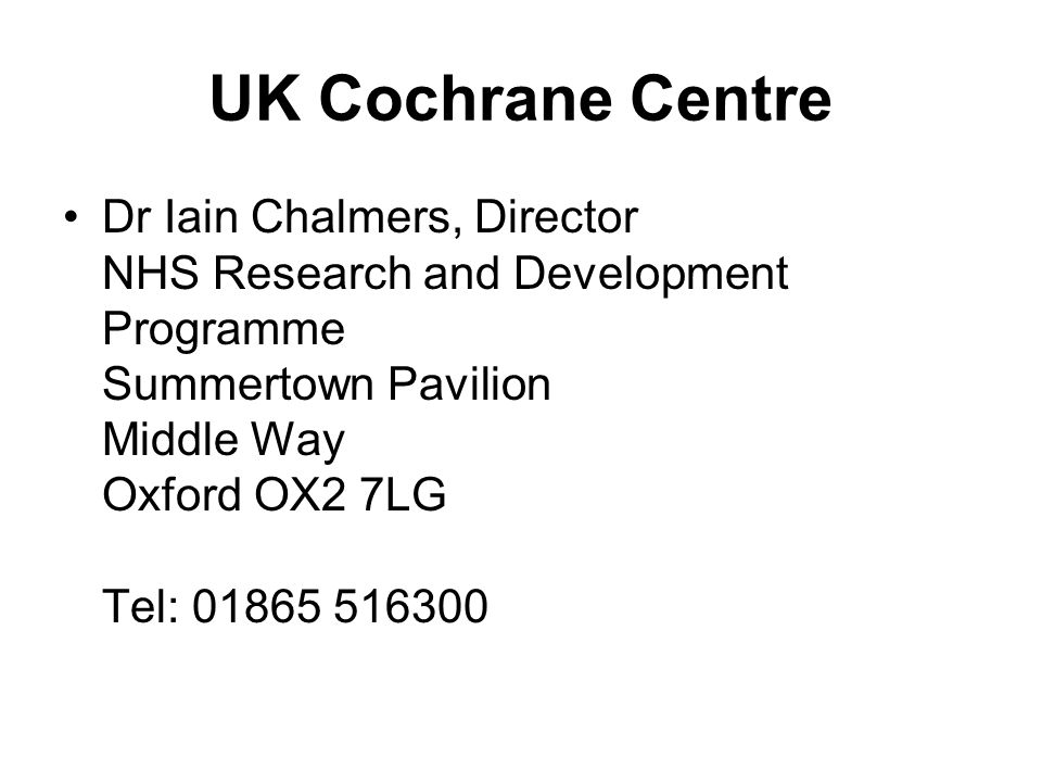UK Cochrane Centre Dr Iain Chalmers, Director NHS Research and Development Programme Summertown Pavilion Middle Way Oxford OX2 7LG Tel: