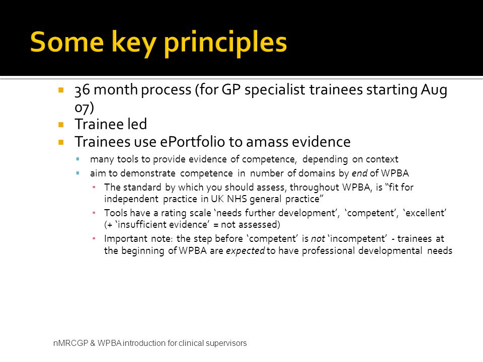 Some key principles 36 month process (for GP specialist trainees starting Aug 07) Trainee led. Trainees use ePortfolio to amass evidence.