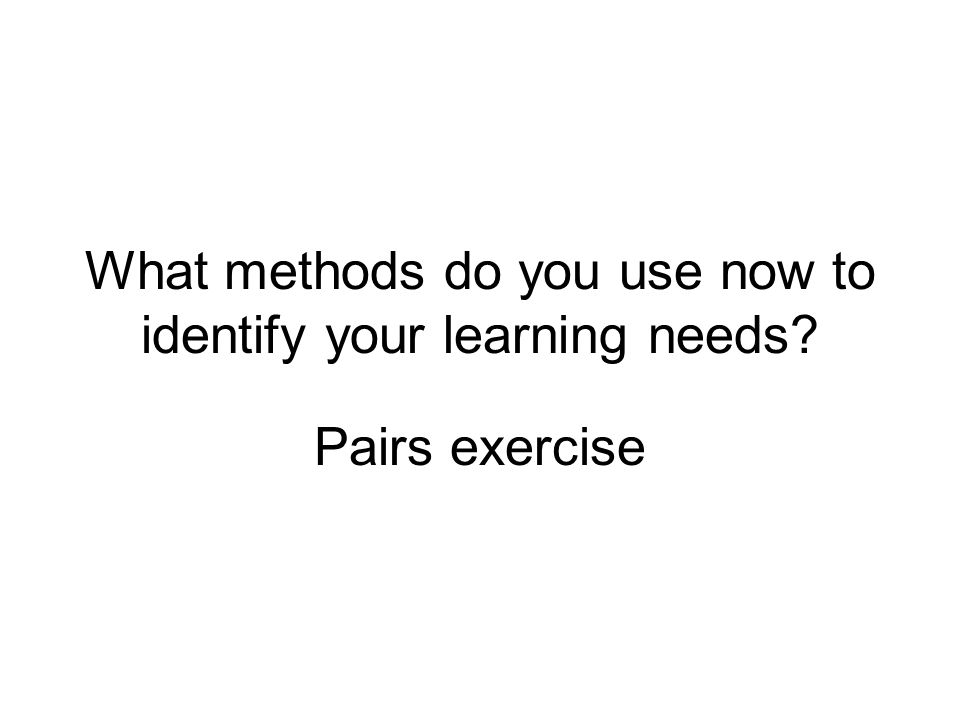 What methods do you use now to identify your learning needs