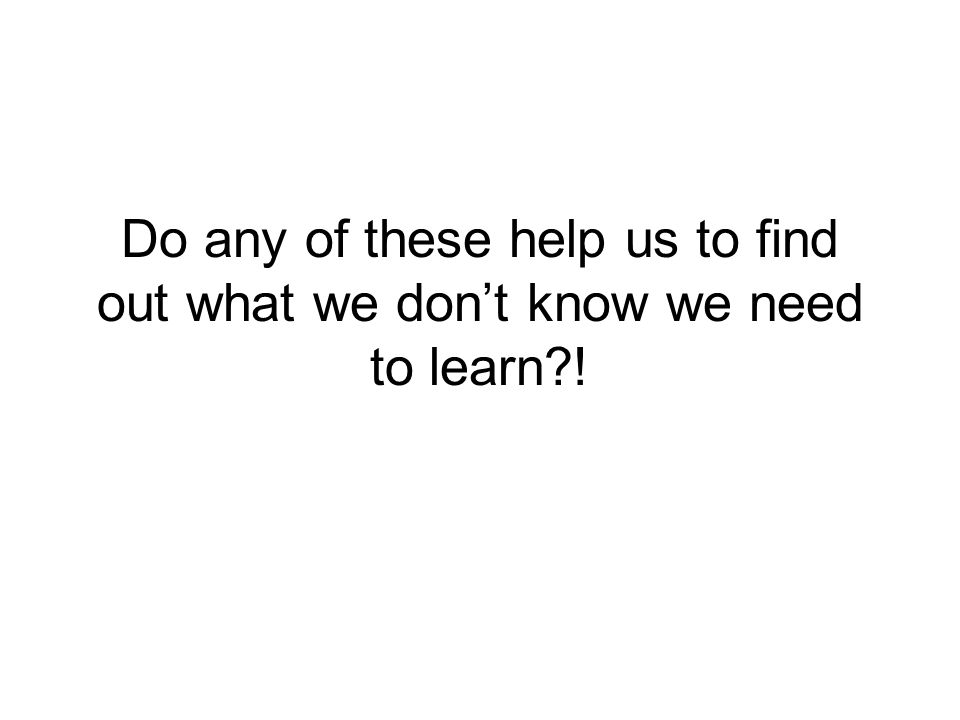 Do any of these help us to find out what we don't know we need to learn !