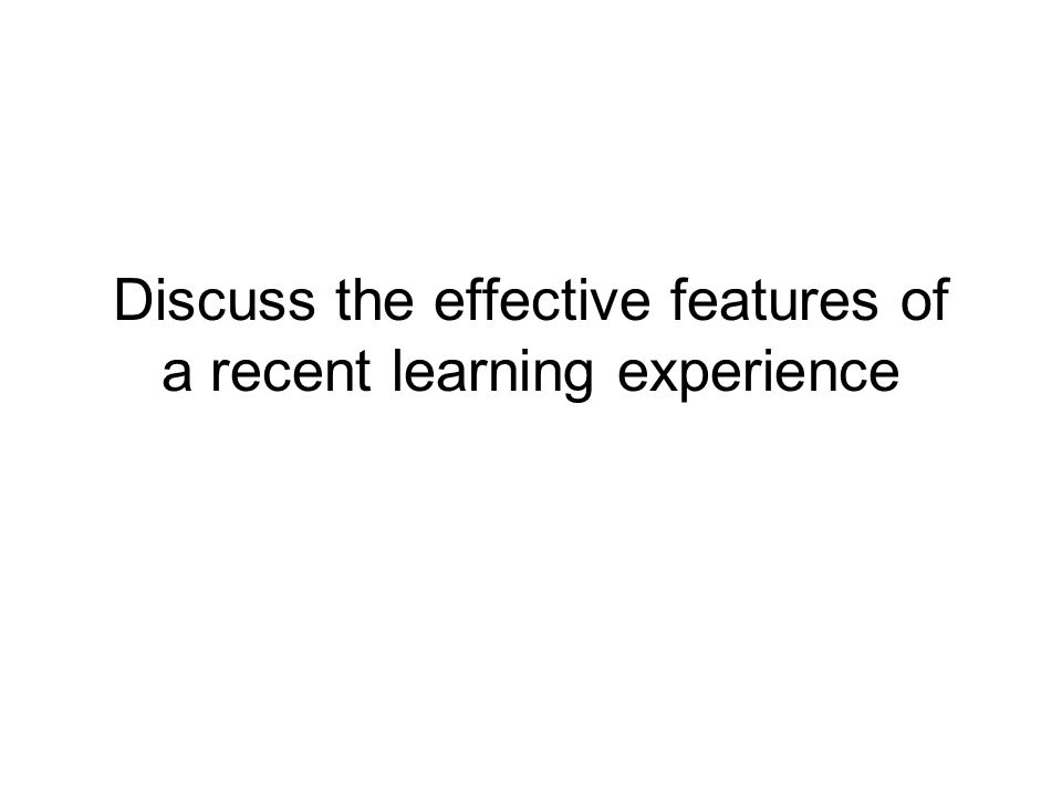 Discuss the effective features of a recent learning experience