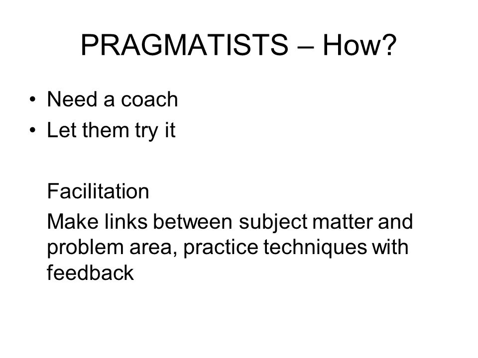 PRAGMATISTS – How Need a coach Let them try it Facilitation