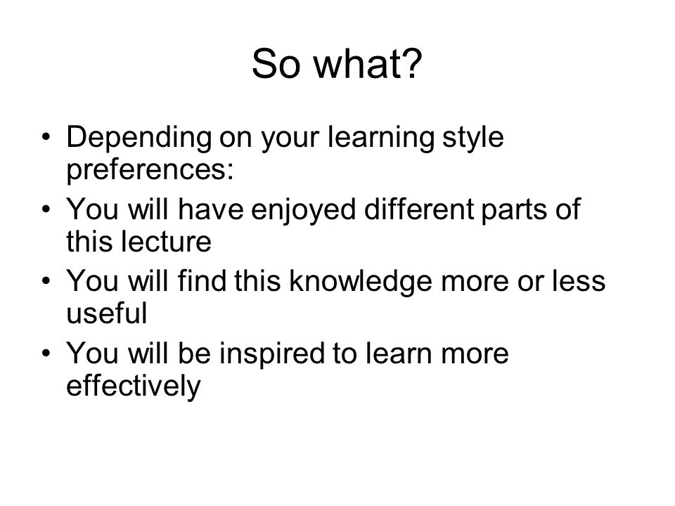 So what Depending on your learning style preferences: