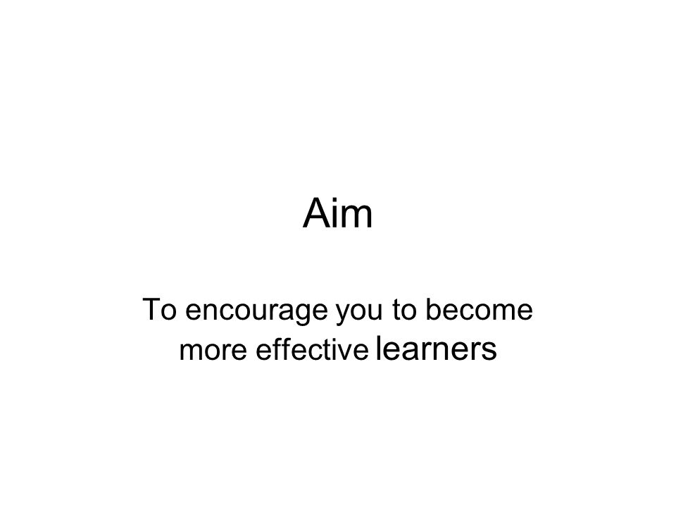 To encourage you to become more effective learners