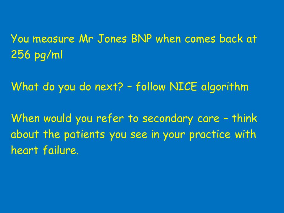 You measure Mr Jones BNP when comes back at 256 pg/ml What do you do next.