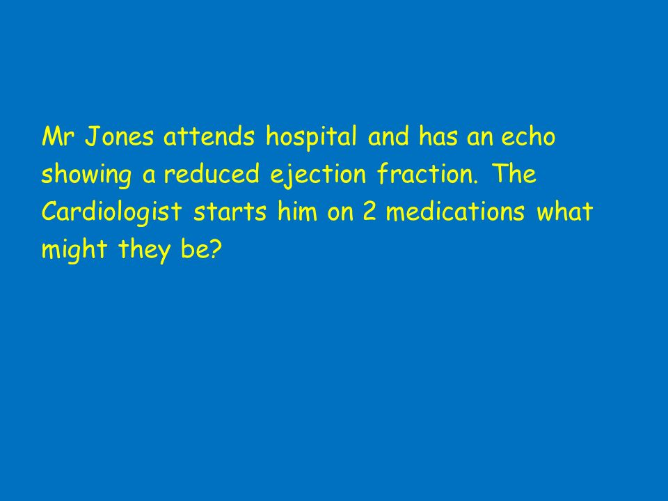 Mr Jones attends hospital and has an echo showing a reduced ejection fraction.