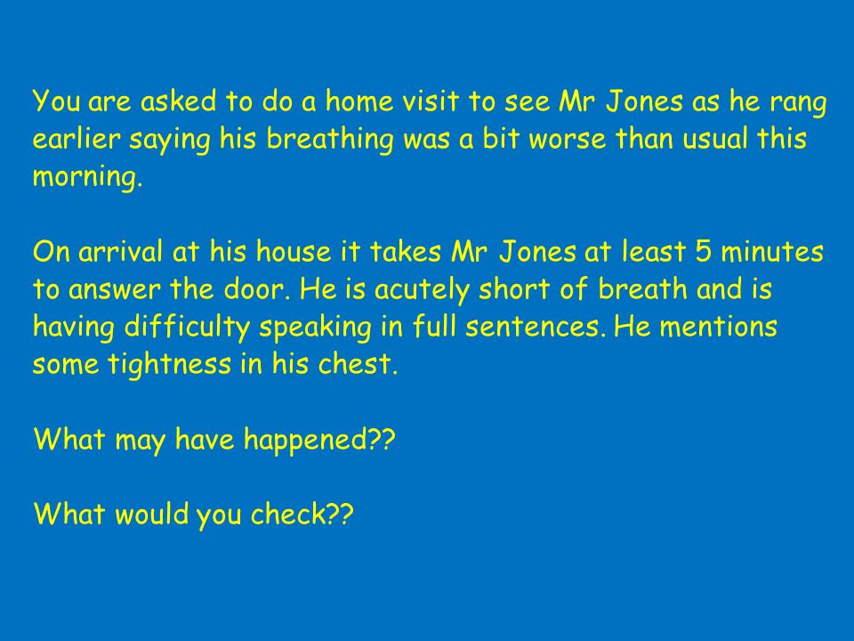 You are asked to do a home visit to see Mr Jones as he rang earlier saying his breathing was a bit worse than usual this morning.