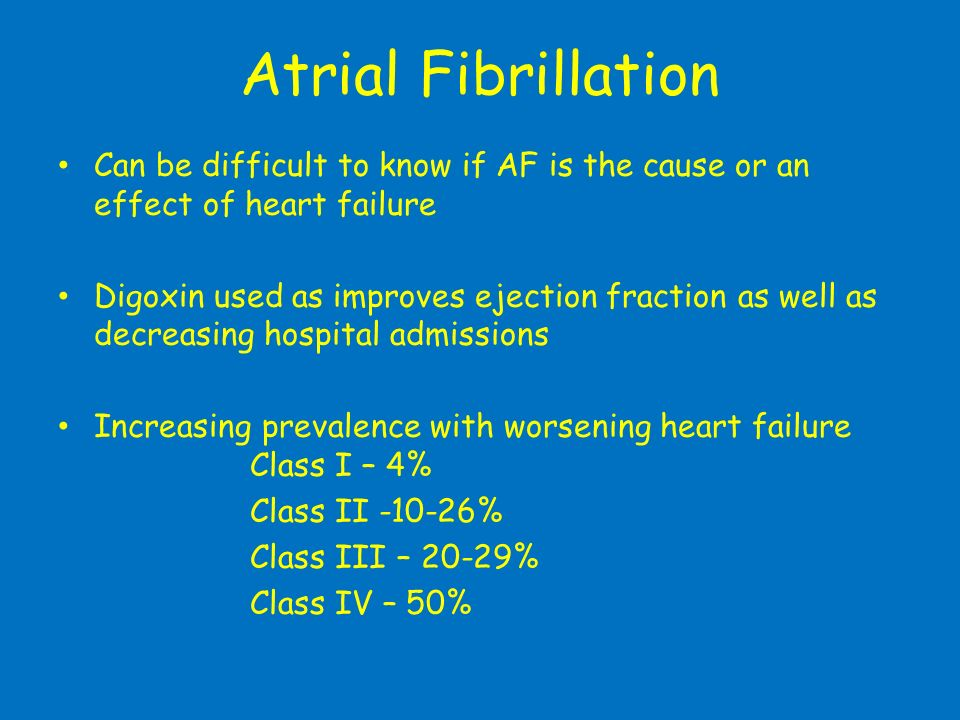 Atrial FibrillationCan be difficult to know if AF is the cause or an effect of heart failure.