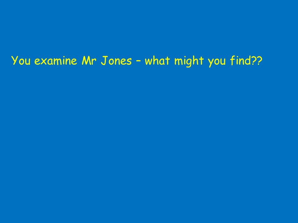 You examine Mr Jones – what might you find