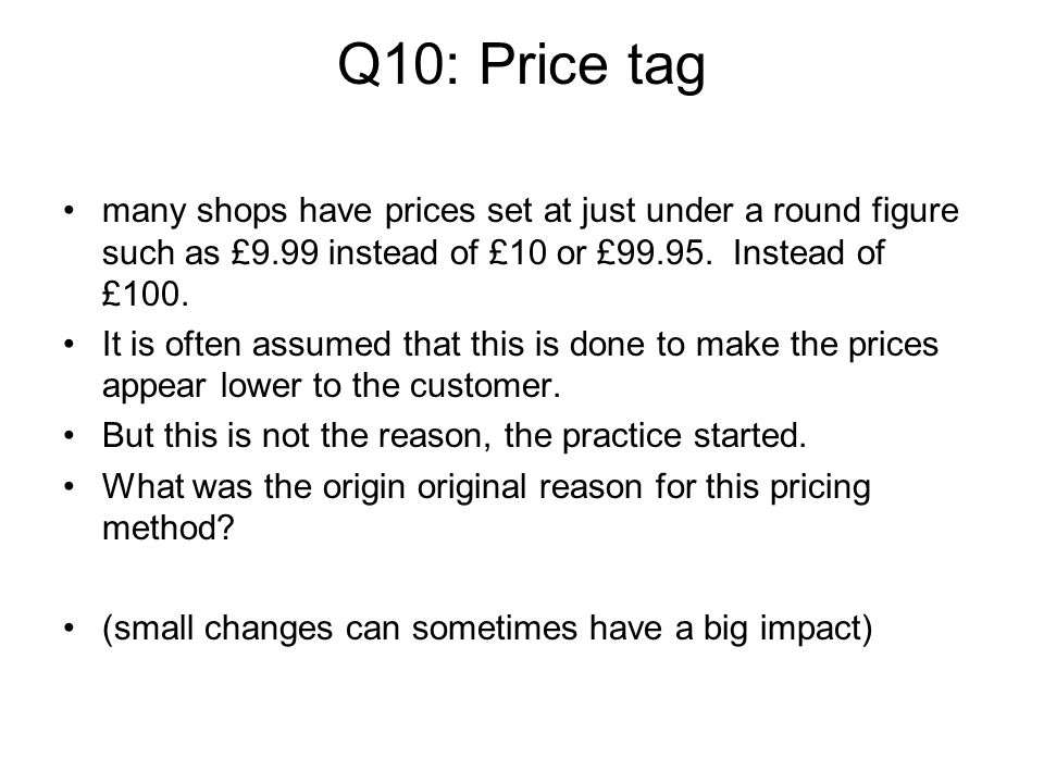Q10: Price tag many shops have prices set at just under a round figure such as £9.99 instead of £10 or £99.95. Instead of £100.