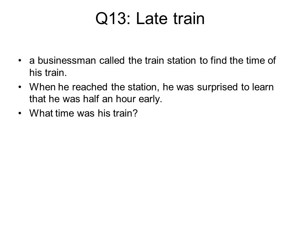Q13: Late train a businessman called the train station to find the time of his train.