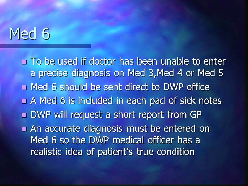 Med 6 To be used if doctor has been unable to enter a precise diagnosis on Med 3,Med 4 or Med 5. Med 6 should be sent direct to DWP office.