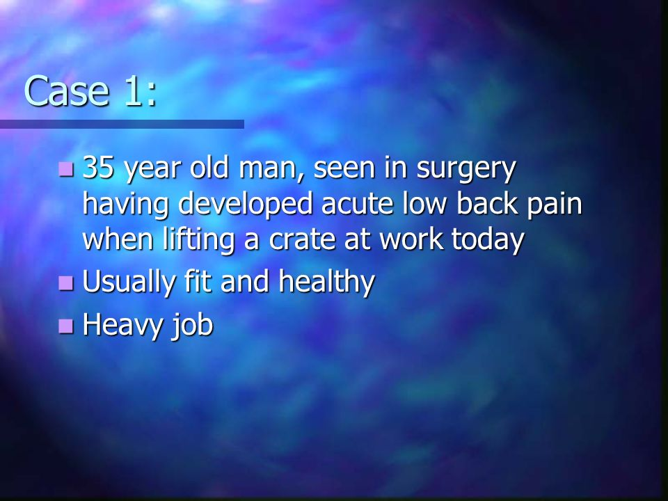 Case 1: 35 year old man, seen in surgery having developed acute low back pain when lifting a crate at work today.