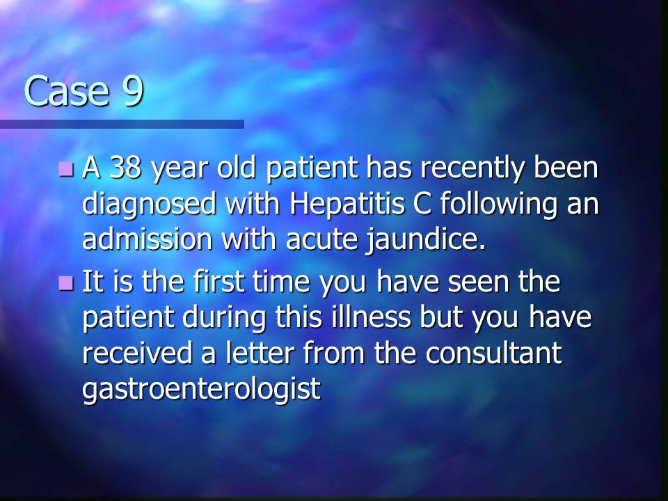 Case 9 A 38 year old patient has recently been diagnosed with Hepatitis C following an admission with acute jaundice.