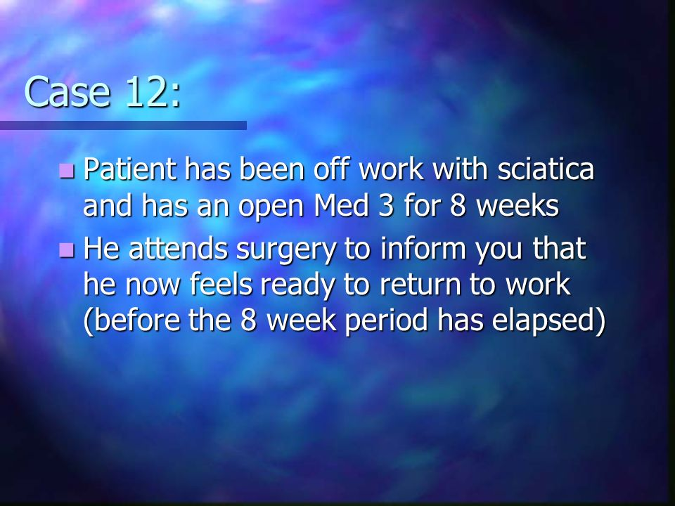 Case 12: Patient has been off work with sciatica and has an open Med 3 for 8 weeks.
