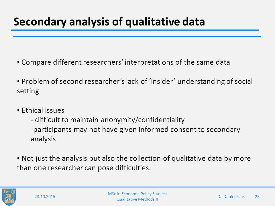 secondary analysis of qualitative data That secondary data analysis is a viable method to utilize in the process of inquiry when a systematic procedure is followed and presents an illustrative research application utilizing secondary data analysis in library and information science research.
