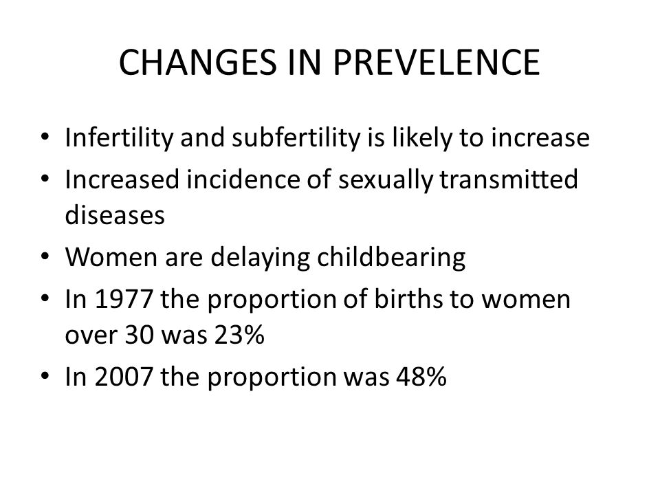 CHANGES IN PREVELENCE Infertility and subfertility is likely to increase. Increased incidence of sexually transmitted diseases.