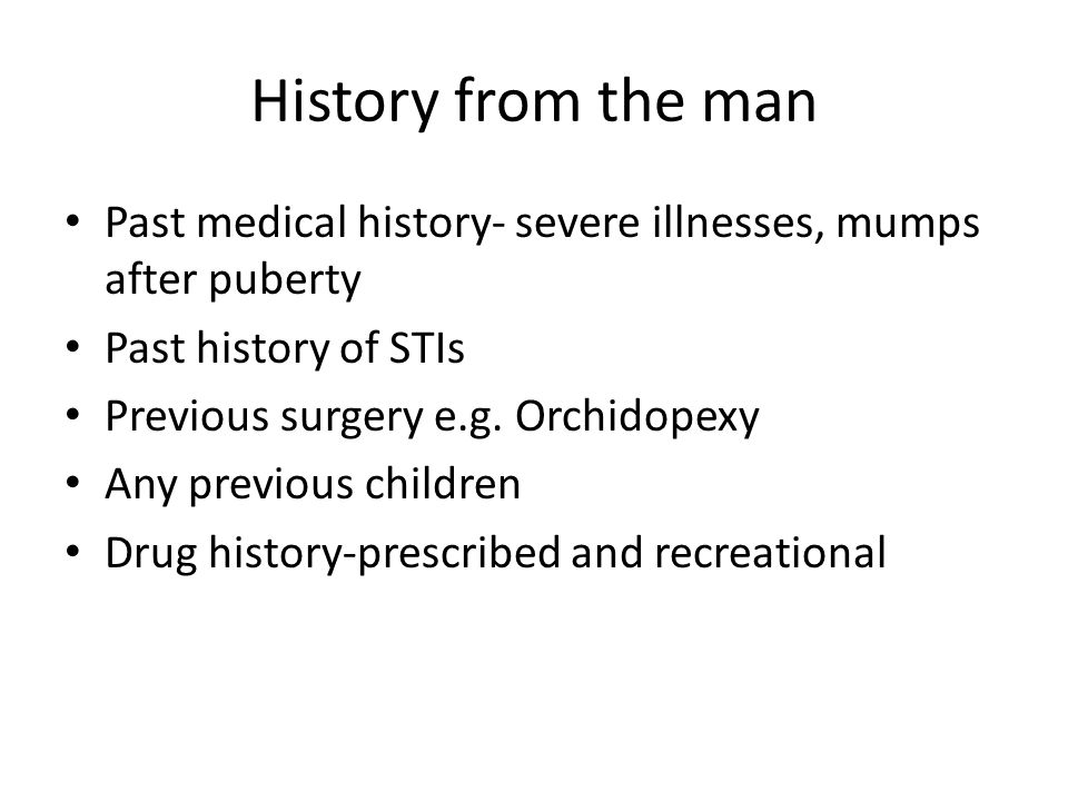 History from the man Past medical history- severe illnesses, mumps after puberty. Past history of STIs.