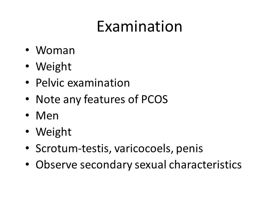 Examination Woman Weight Pelvic examination Note any features of PCOS