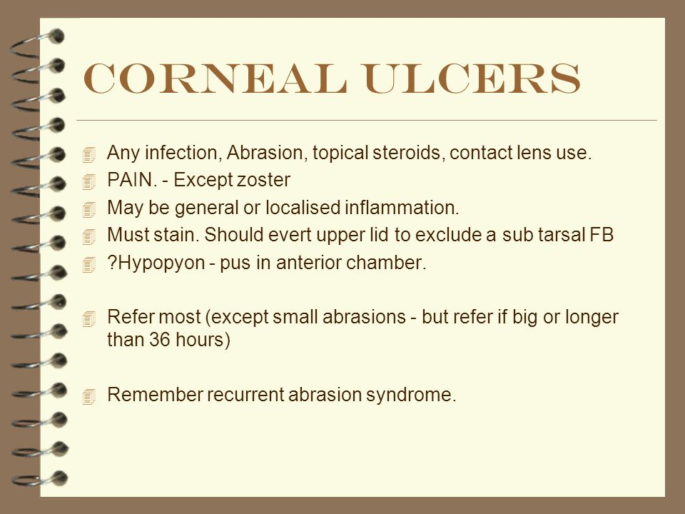 Corneal ulcers Any infection, Abrasion, topical steroids, contact lens use. PAIN. - Except zoster.