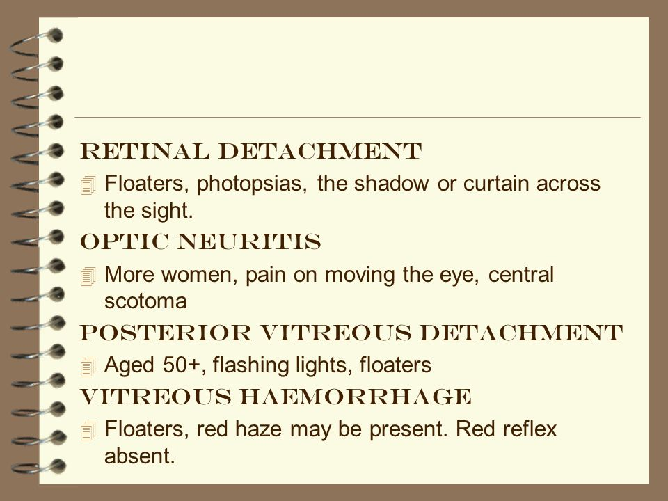 Retinal detachment Floaters, photopsias, the shadow or curtain across the sight. Optic neuritis.
