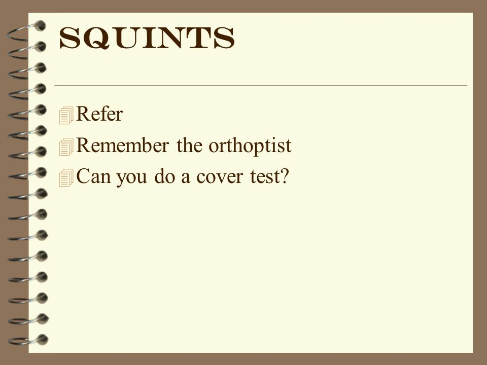 Squints Refer Remember the orthoptist Can you do a cover test